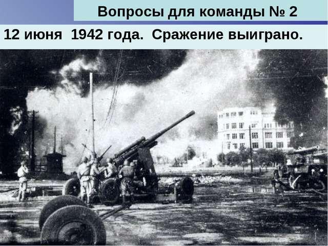 12 июня 1942 года. Сражение выиграно. Вопросы для команды № 2