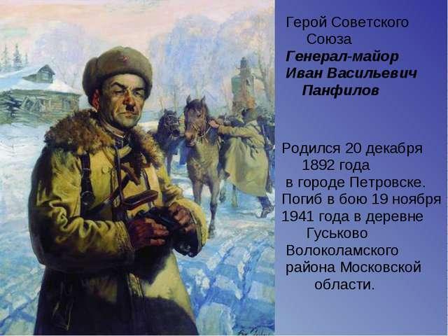 Герой Советского Союза Генерал-майор Иван Васильевич Панфилов Родился 20 дек...
