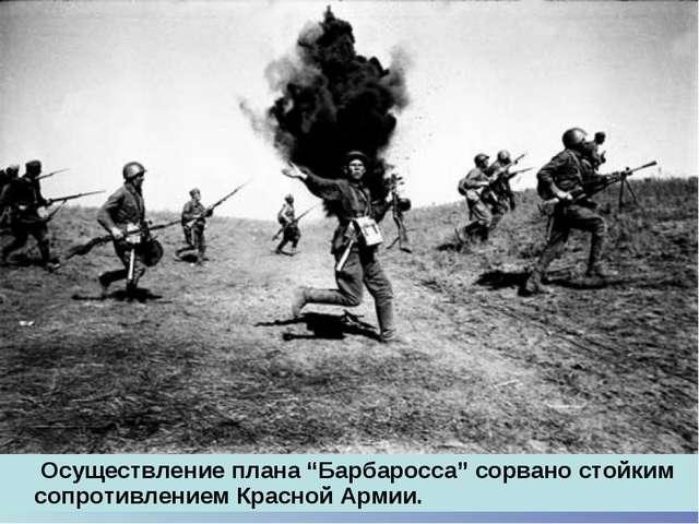 """Осуществление плана """"Барбаросса"""" сорвано стойким сопротивлением Красной Армии."""