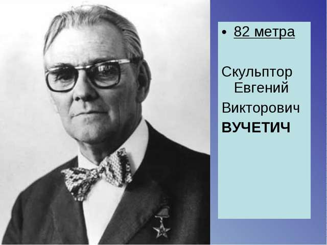 82 метра Скульптор Евгений Викторович ВУЧЕТИЧ