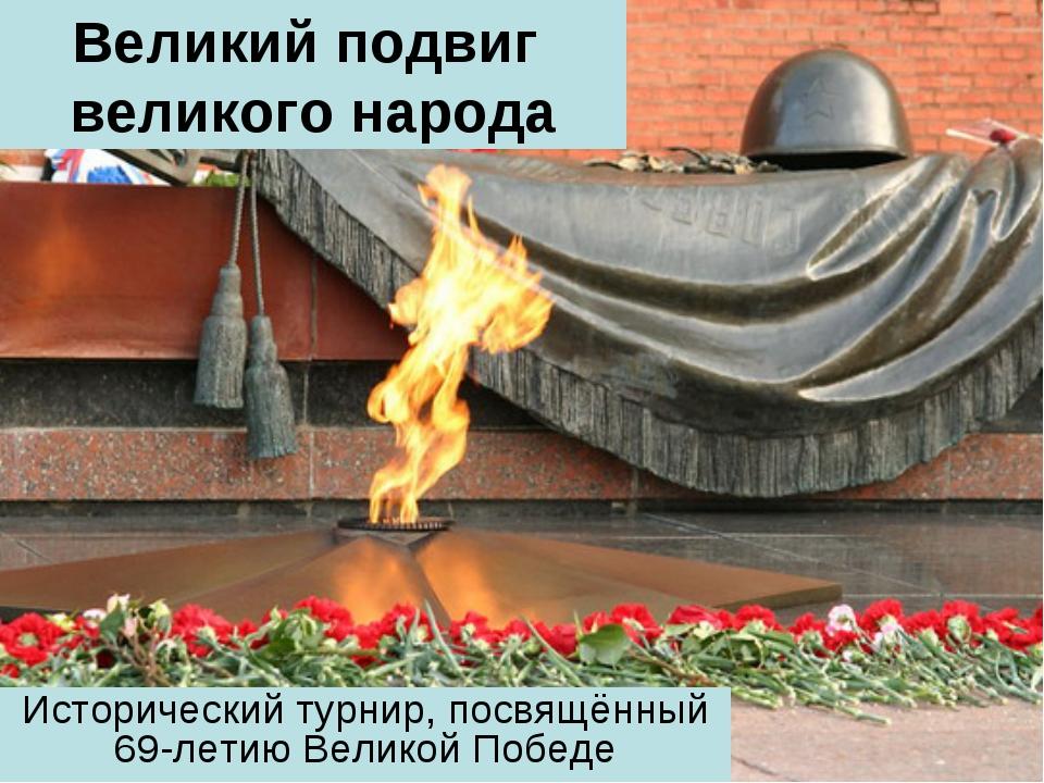 Великий подвиг великого народа Исторический турнир, посвящённый 69-летию Вели...