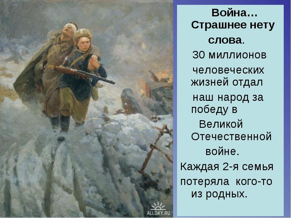 Война… Страшнее нету слова. 30 миллионов человеческих жизней отдал наш народ...