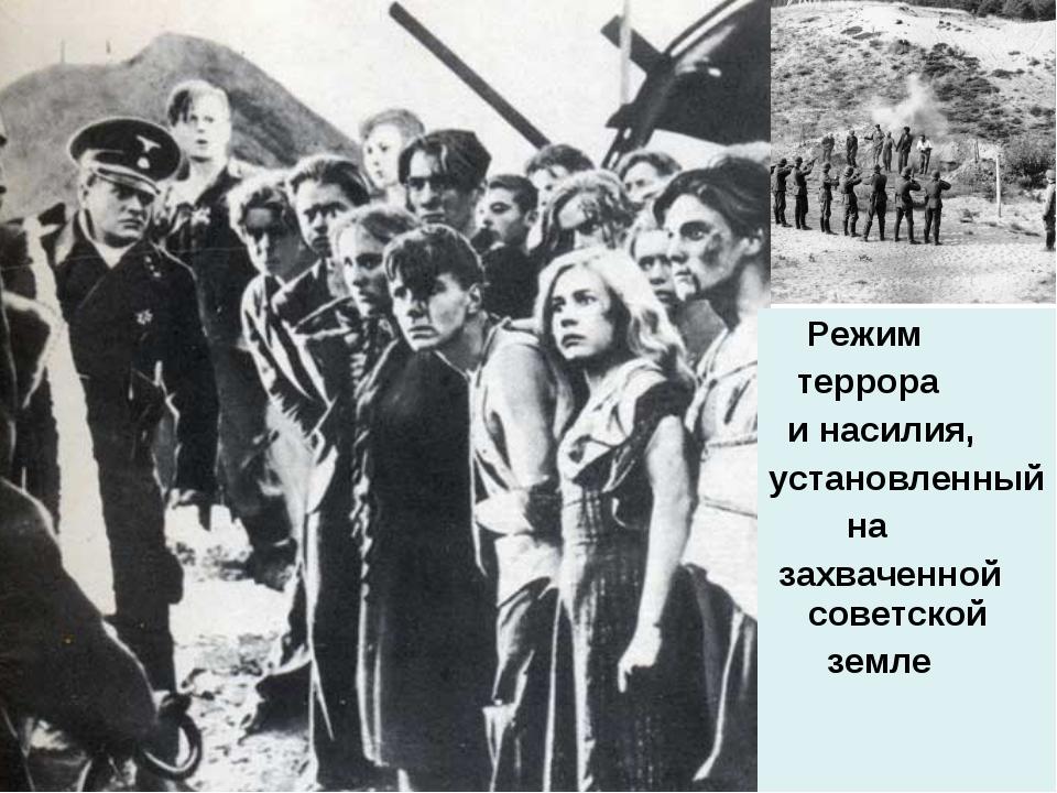 Режим террора и насилия, установленный на захваченной советской земле