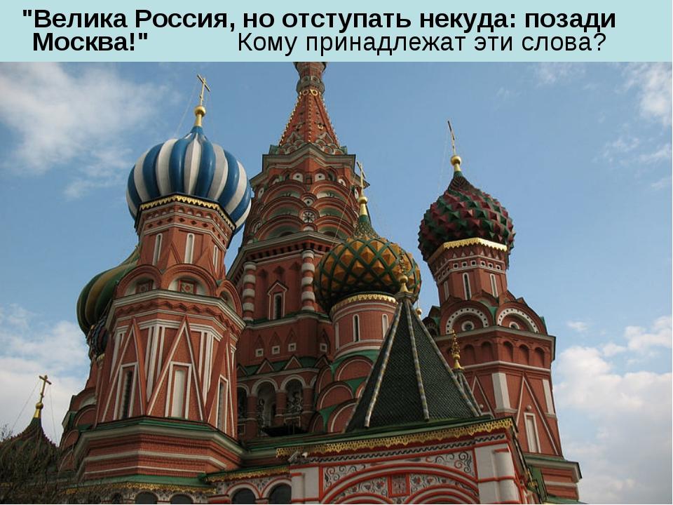 """""""Велика Россия, но отступать некуда: позади Москва!"""" Кому принадлежат эти сл..."""