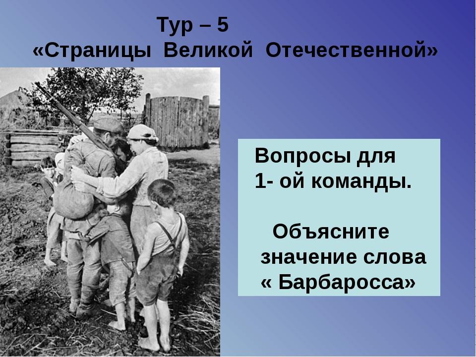 Тур – 5 «Страницы Великой Отечественной» Вопросы для 1- ой команды. Объяснит...