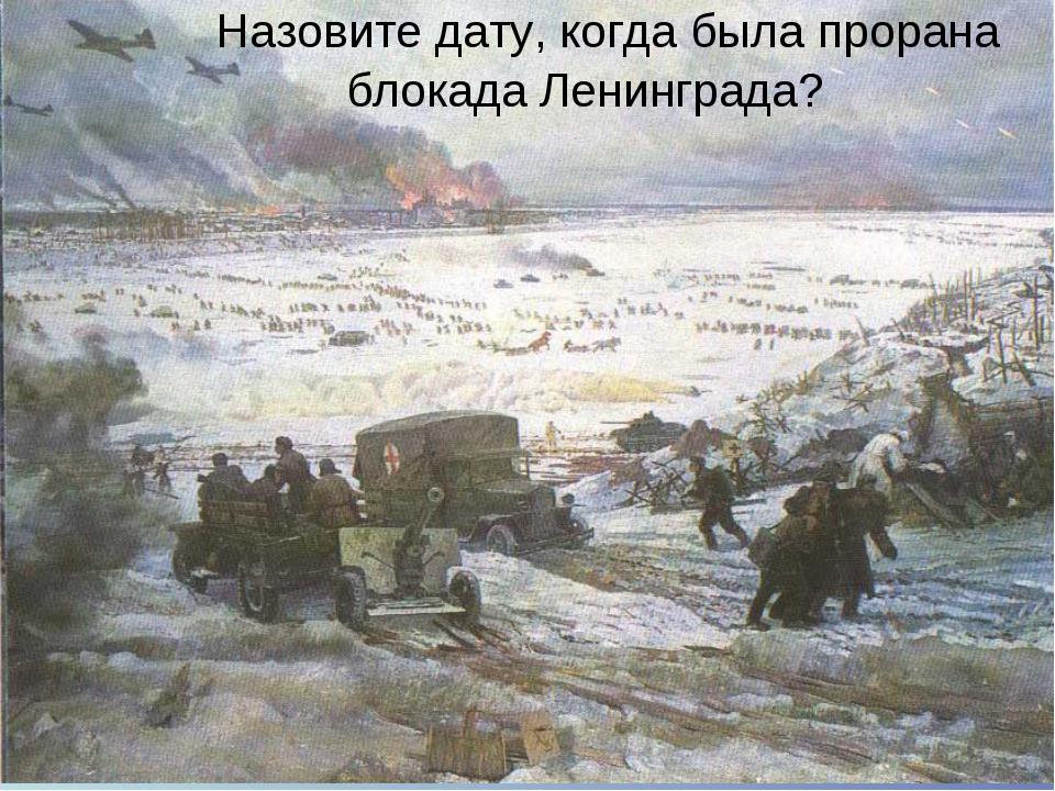 Назовите дату, когда была прорана блокада Ленинграда?