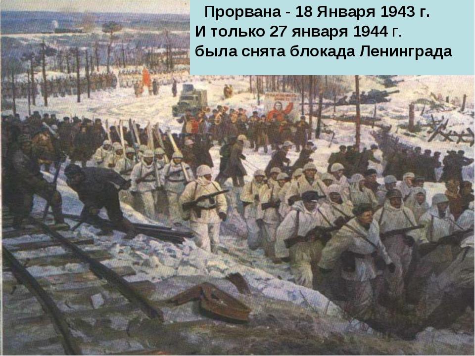 Прорвана - 18 Января 1943 г. И только 27 января 1944 г. была снята блокада Л...