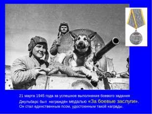 21 марта 1945 года за успешное выполнение боевого задания Джульбарс был награ