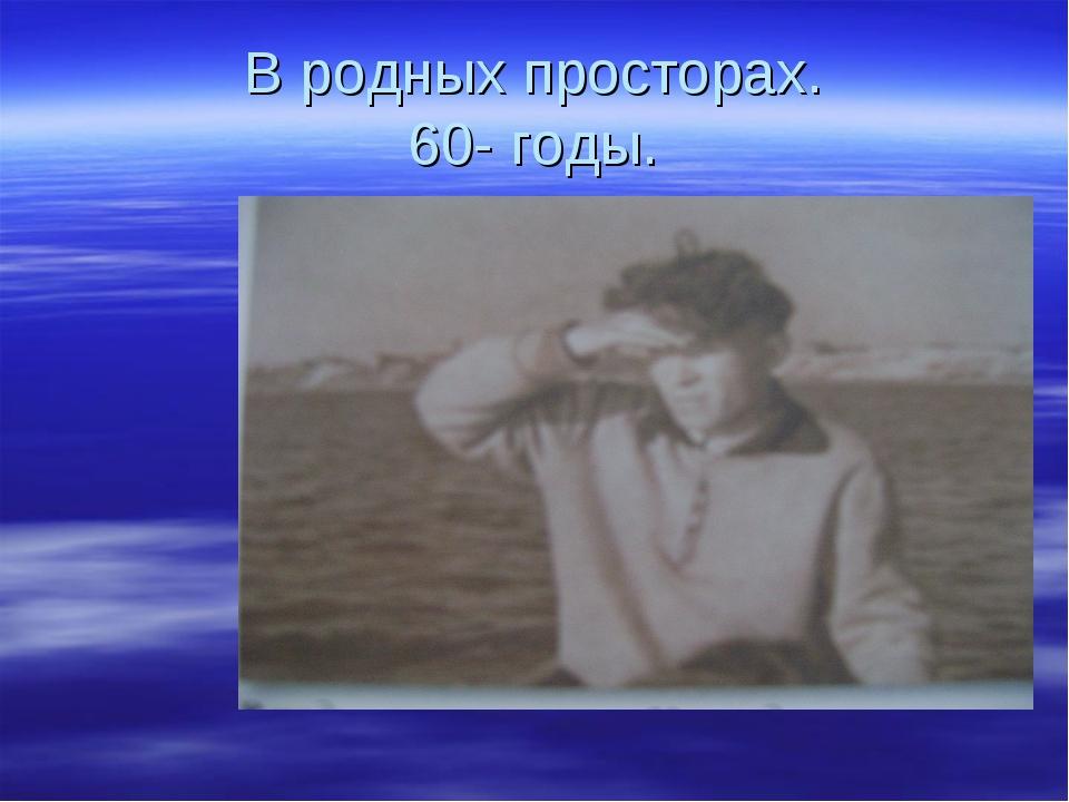 В родных просторах. 60- годы.