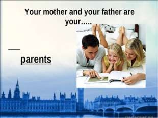 Your mother and your father are your….. parents