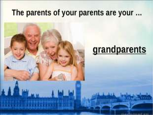 The parents of your parents are your … grandparents