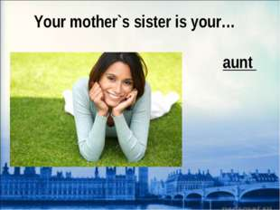 Your mother`s sister is your… aunt