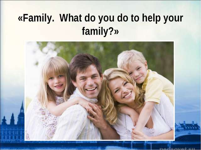 «Family. What do you do to help your family?»