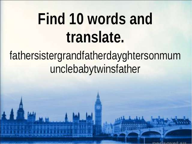 Find 10 words and translate. fathersistergrandfatherdayghtersonmumunclebabytw...