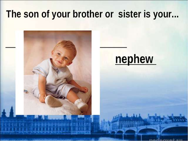 The son of your brother or sister is your... nephew