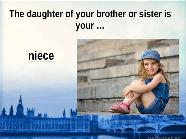 The daughter of your brother or sister is your … niece