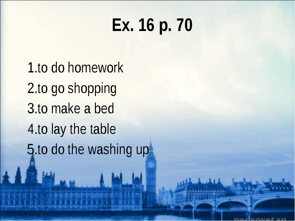 Ex. 16 p. 70 to do homework to go shopping to make a bed to lay the table to...