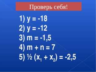 1) у = -18 2) у = -12 3) m = -1,5 4) m + n = 7 5) ½ (х1 + х2) = -2,5 Проверь