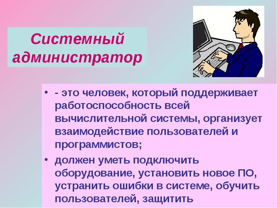 Системный администратор - это человек, который поддерживает работоспособность...