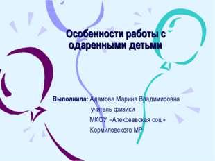 Особенности работы с одаренными детьми Выполнила: Адамова Марина Владимировна