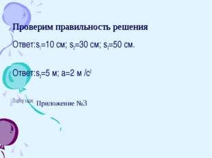 Проверим правильность решения Ответ:s1=10 см; s2=30 см; s3=50 см. Ответ:s3=5