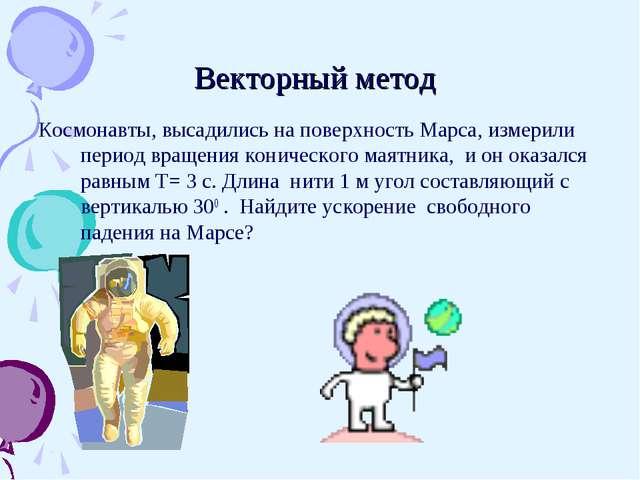Векторный метод Космонавты, высадились на поверхность Марса, измерили период...