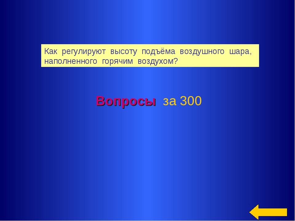 Вопросы за 300 Как регулируют высоту подъёма воздушного шара, наполненного го...
