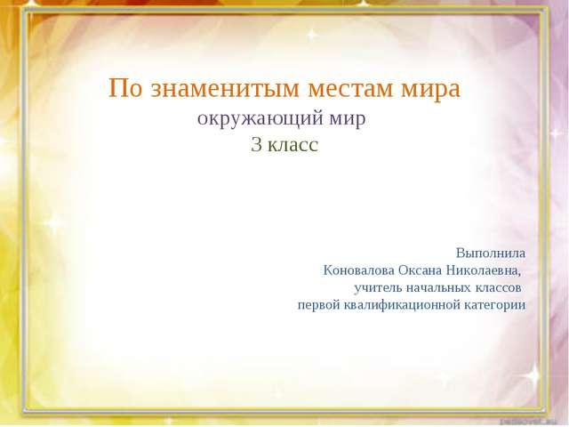 По знаменитым местам мира окружающий мир 3 класс Выполнила Коновалова Оксана...