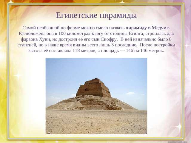 Египетские пирамиды Самой необычной по форме можно смело назватьпирамиду в М...