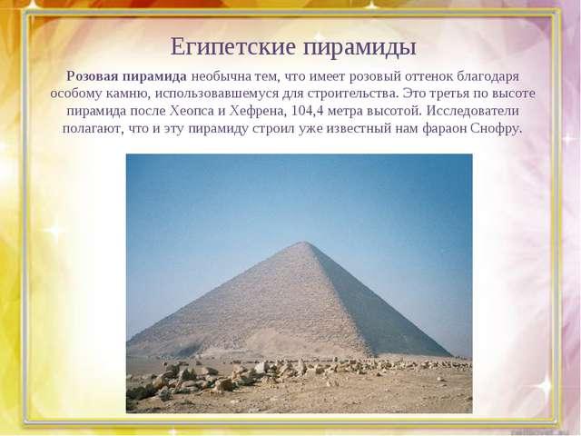 Египетские пирамиды Розовая пирамида необычна тем, что имеет розовый оттенок...