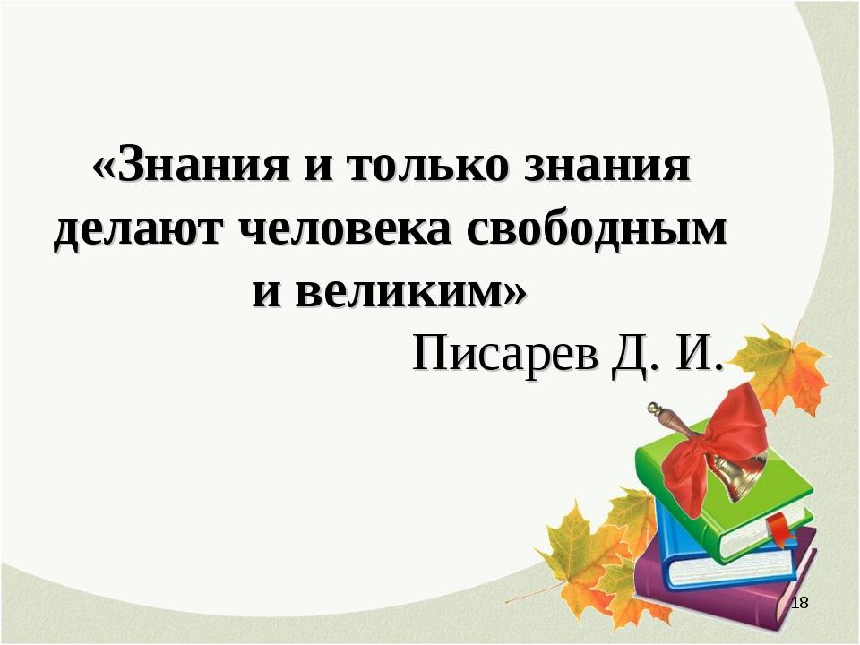 «Знания и только знания делают человека свободным и великим» Писарев Д. И. *