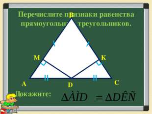 Перечислите признаки равенства прямоугольных треугольников. С D А В М К Докаж