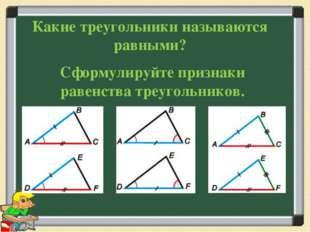 Сформулируйте признаки равенства треугольников. Какие треугольники называются