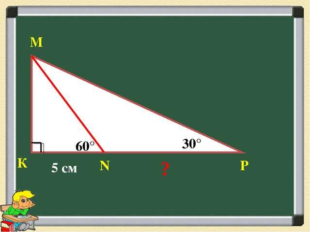 К М Р 30° 60° N 5 см ?