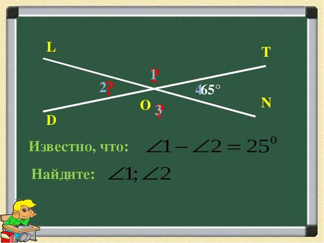 D L T N O 65° ? ? ? 1 2 3 4 Известно, что: Найдите: