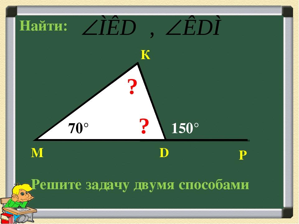 М К D Р 70° 150° ? ? Найти: Решите задачу двумя способами