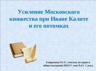 Усиление Московского княжества при Иване Калите и его потомках Байрамова Ю.Р.