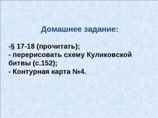 Домашнее задание: -§ 17-18 (прочитать); - перерисовать схему Куликовской битв