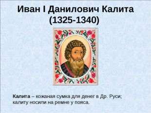 Иван I Данилович Калита (1325-1340) Калита – кожанаясумкадля денег в Др. Ру