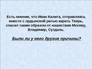 Есть мнение, что Иван Калита, отправляясь вместе с ордынской ратью карать Тве