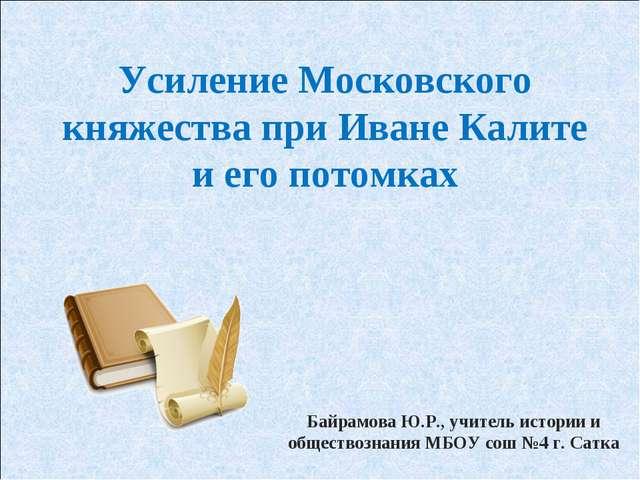 Усиление Московского княжества при Иване Калите и его потомках Байрамова Ю.Р....