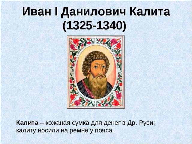Иван I Данилович Калита (1325-1340) Калита – кожанаясумкадля денег в Др. Ру...