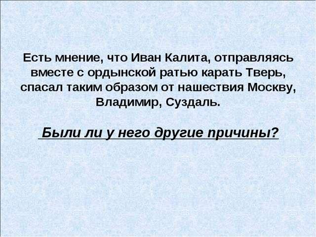 Есть мнение, что Иван Калита, отправляясь вместе с ордынской ратью карать Тве...