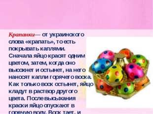 Крапанки— от украинского слова «крапать», то есть покрывать каплями. Сначала