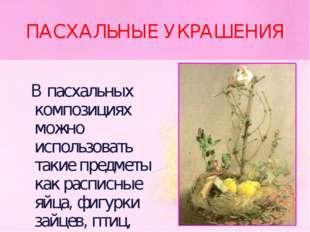 ПАСХАЛЬНЫЕ УКРАШЕНИЯ В пасхальных композициях можно использовать такие предме