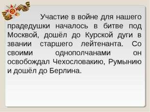 Участие в войне для нашего прадедушки началось в битве под Москвой, дошёл до