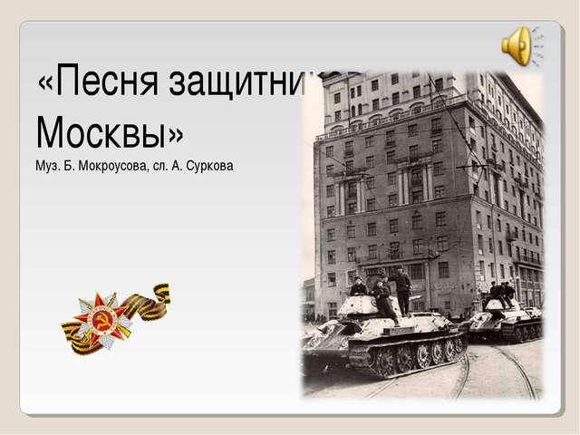 «Песня защитников Москвы» Муз. Б. Мокроусова, сл. А. Суркова