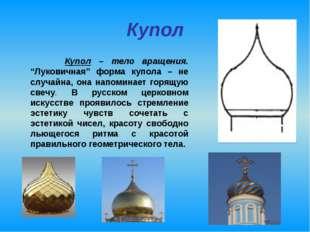 "Купол Купол – тело вращения. ""Луковичная"" форма купола – не случайна, она нап"