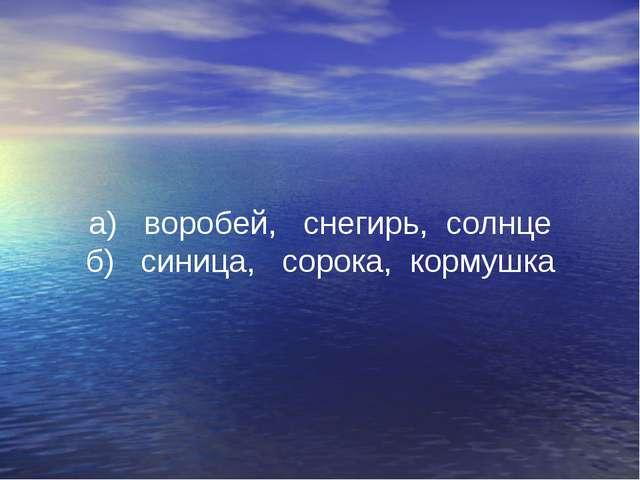 а) воробей, снегирь, солнце б) синица, сорока, кормушка