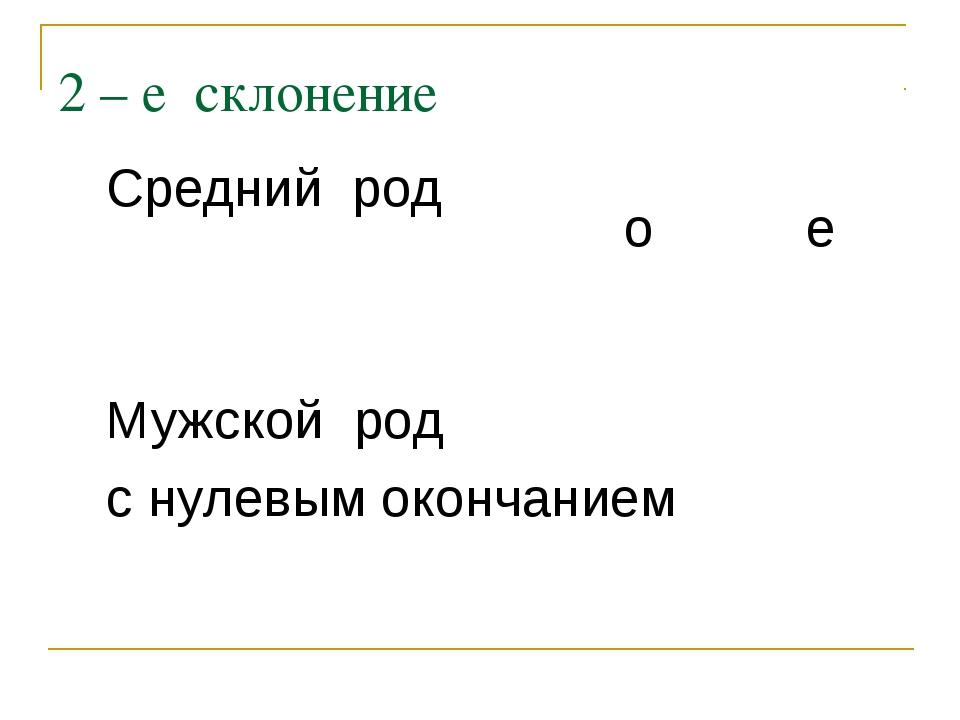 2 – е склонение Средний род Мужской род с нулевым окончанием  о е
